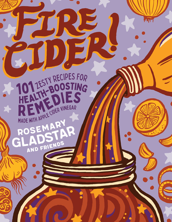 Fire Cider! 101 Zesty Recipes for Health-Boosting Remedies Made with Apple Cider Vinegar