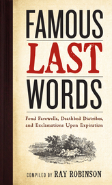 Famous Last Words, Fond Farewells, Deathbed Diatribes, and Exclamations Upon Expiration - cover