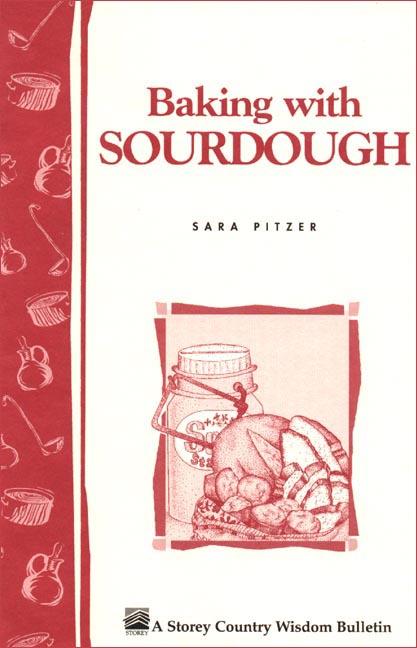 Baking with Sourdough Storey Country Wisdom Bulletin A-50 - Sara Pitzer