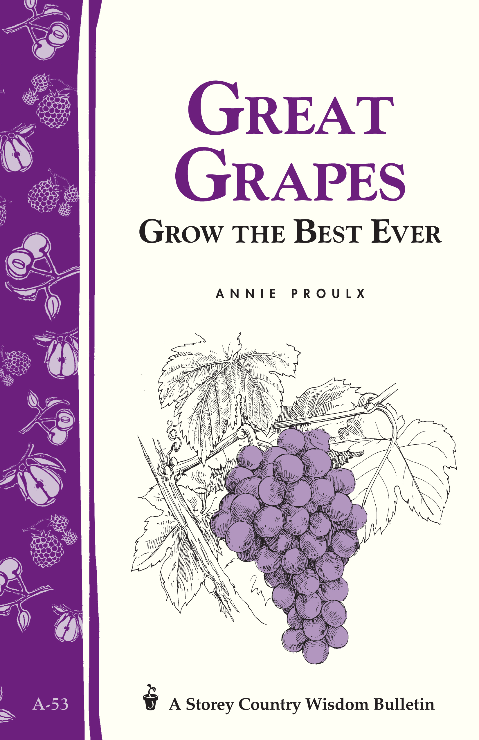 Great Grapes Grow the Best Ever / Storey's Country Wisdom Bulletin A-53 - Annie Proulx