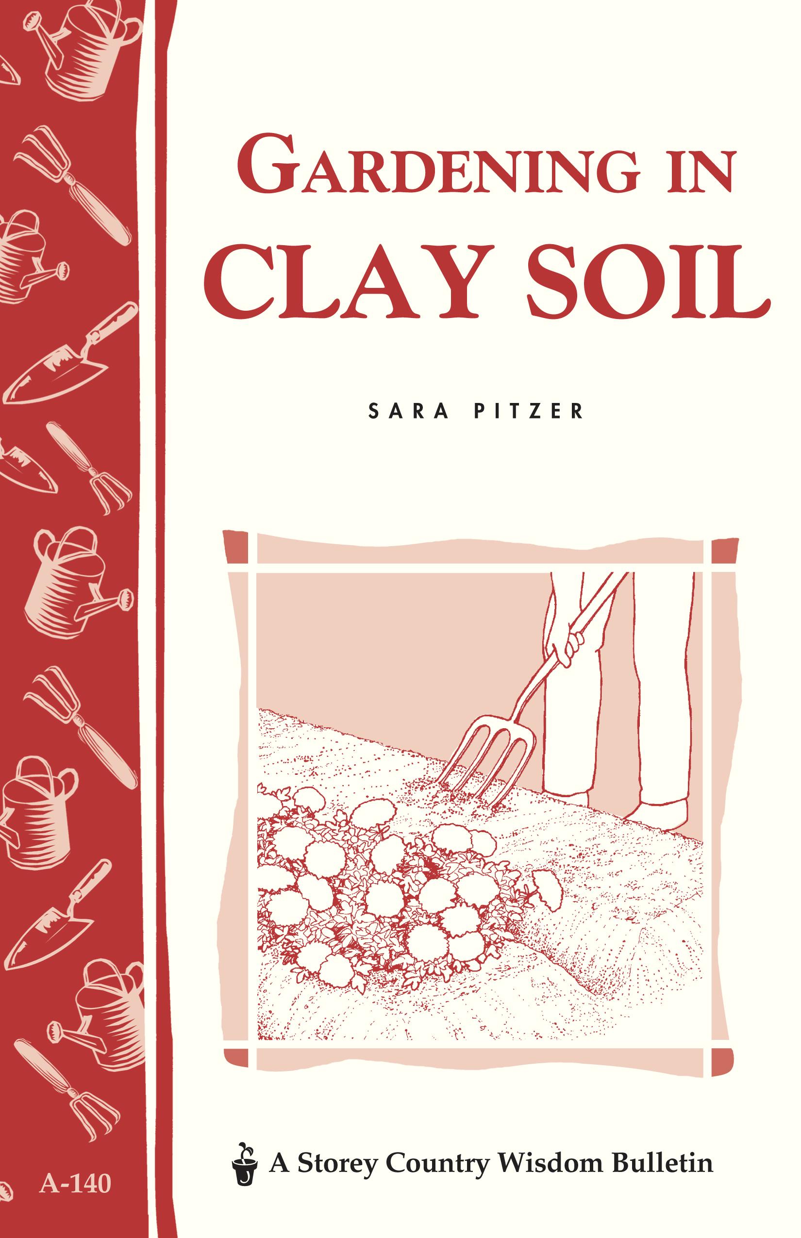 Gardening in Clay Soil Storey's Country Wisdom Bulletin A-140 - Sara Pitzer