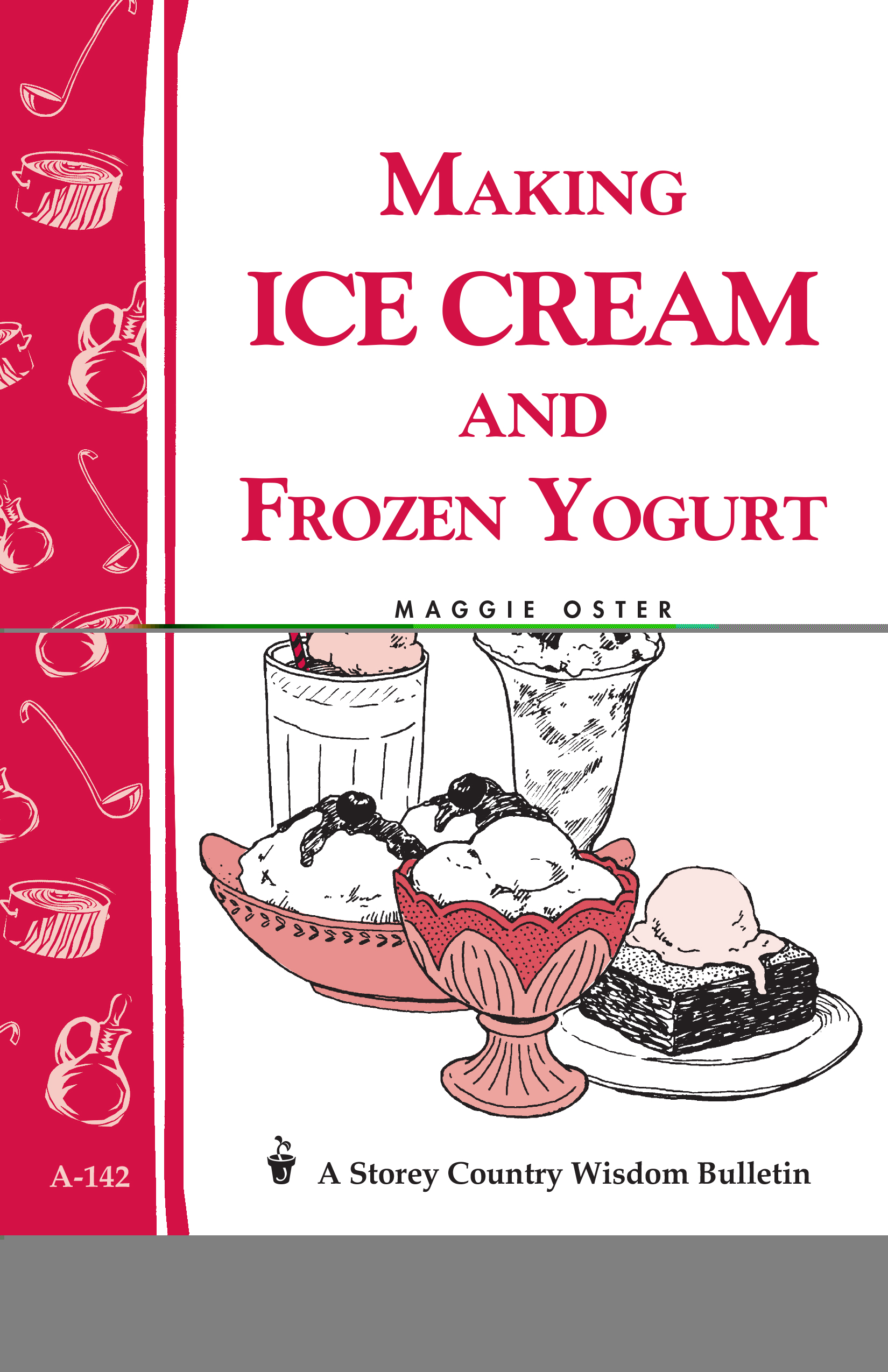 Making Ice Cream and Frozen Yogurt Storey's Country Wisdom Bulletin A-142 - Maggie Oster