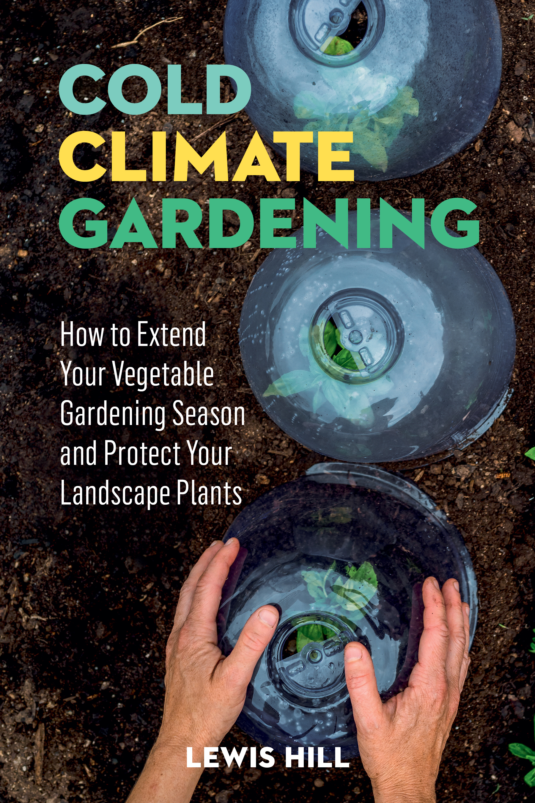 Cold-Climate Gardening How to Extend Your Growing Season by at Least 30 Days - Lewis Hill