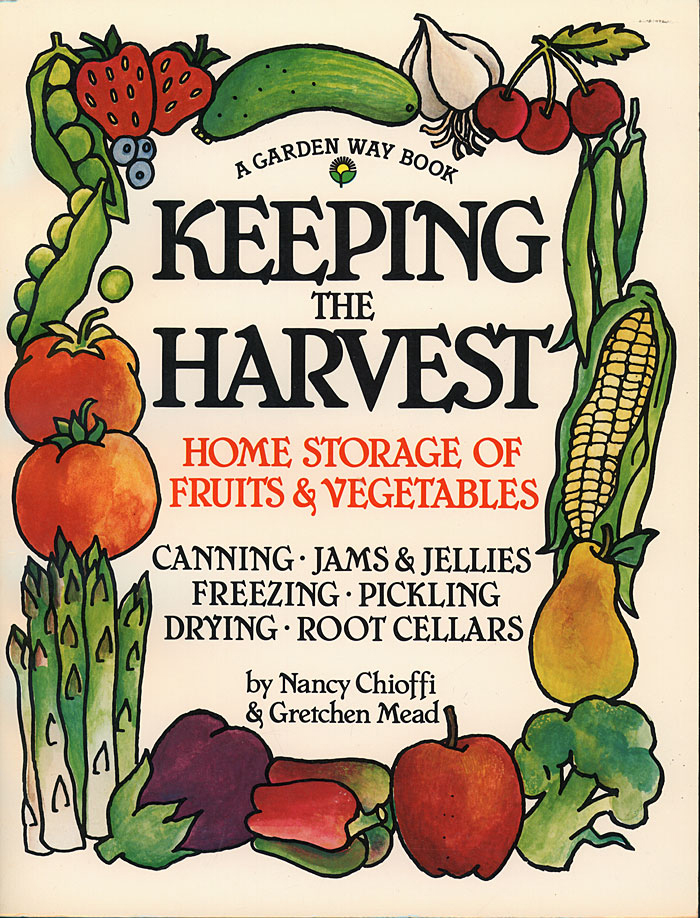 Keeping the Harvest Discover the Homegrown Goodness of Putting Up Your Own Fruits, Vegetables & Herbs - Nancy Chioffi
