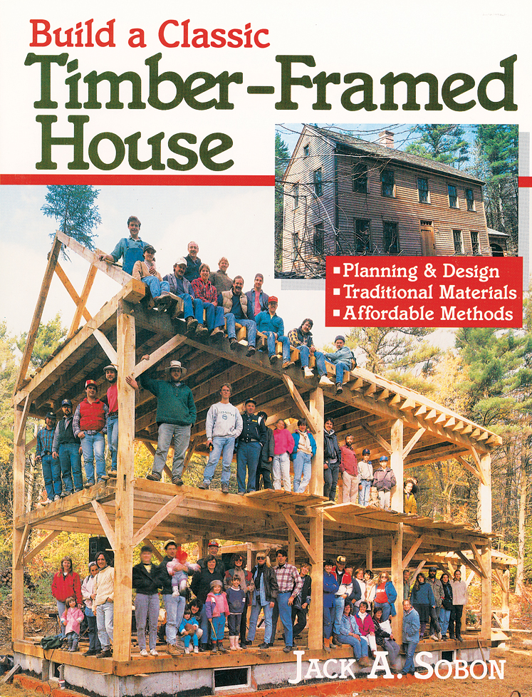 Build a Classic Timber-Framed House Planning & Design/Traditional Materials/Affordable Methods - Jack A. Sobon