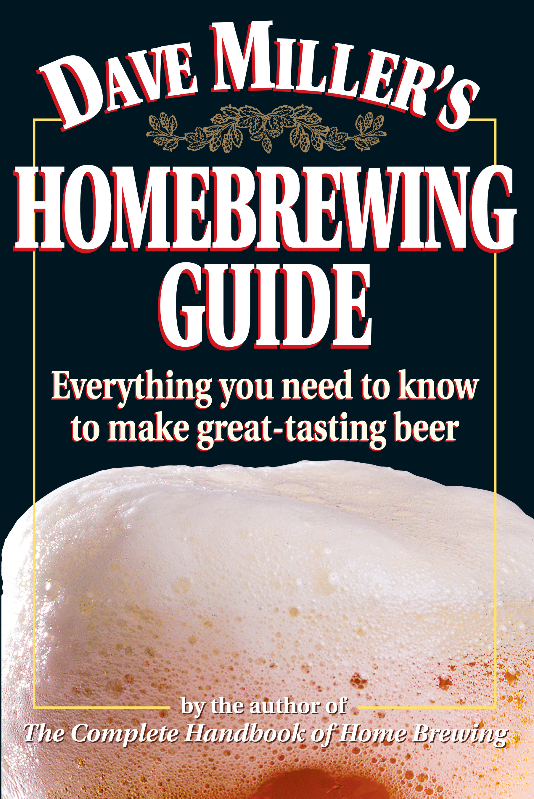 Dave Miller's Homebrewing Guide Everything You Need to Know to Make Great-Tasting Beer - Dave Miller