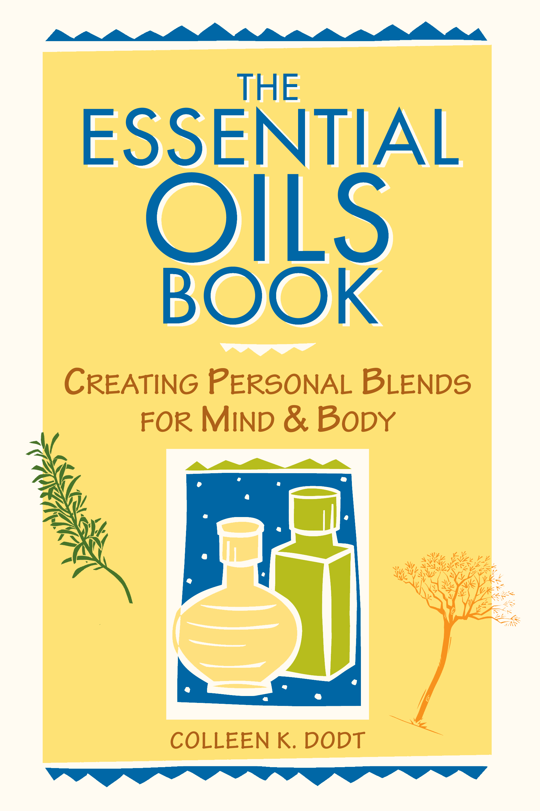 The Essential Oils Book Creating Personal Blends for Mind & Body - Colleen K. Dodt