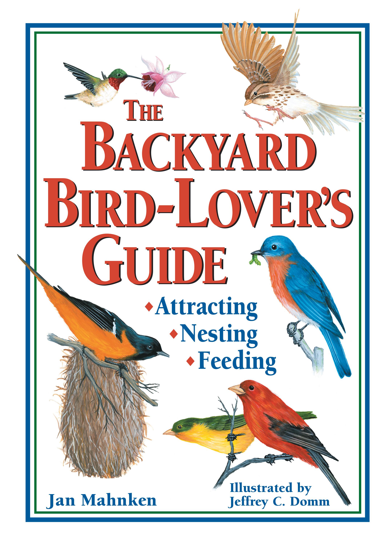 The Backyard Bird-Lover's Guide Attracting, Nesting, Feeding - Jan Mahnken