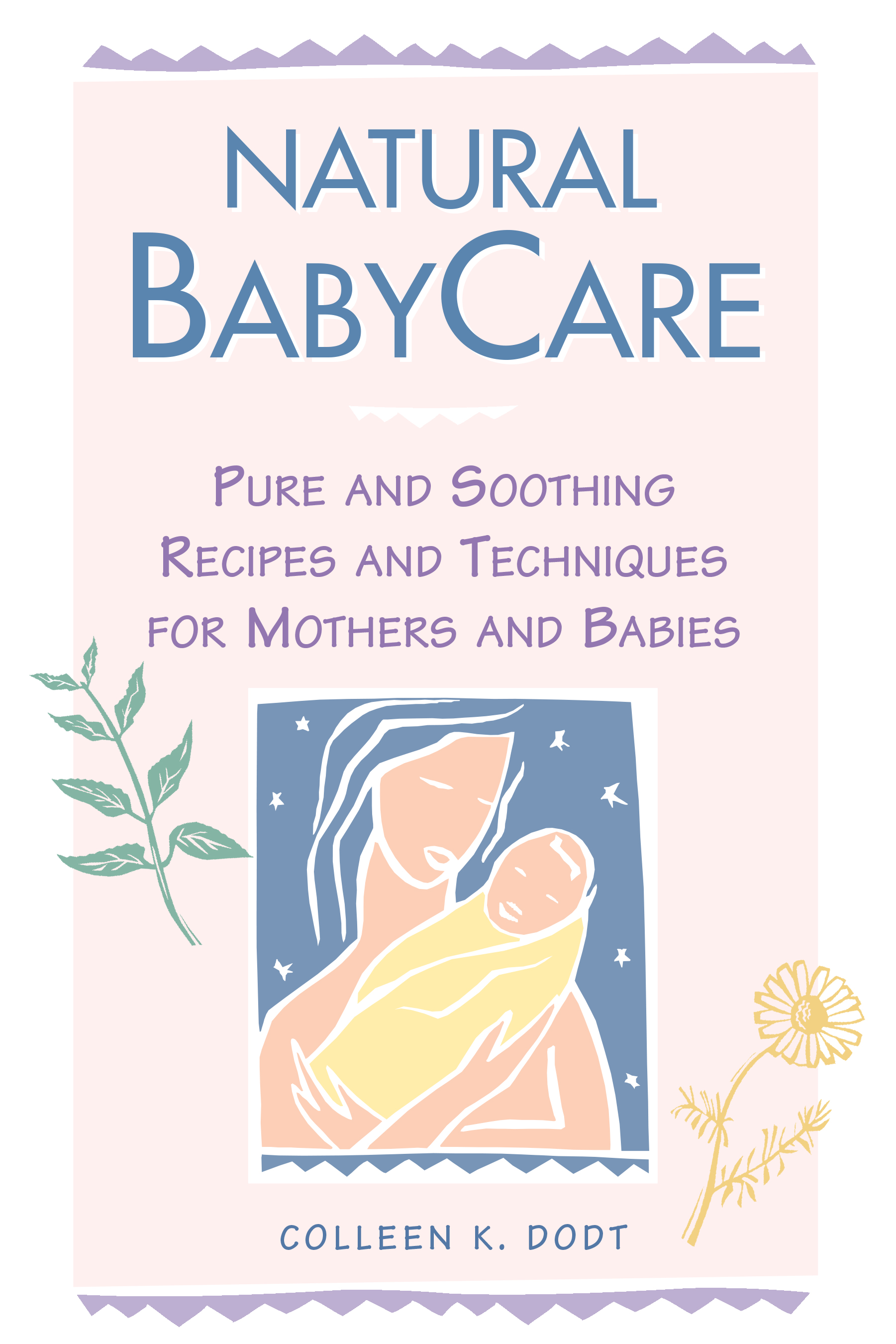 Natural BabyCare Pure and Soothing Recipes and Techniques for Mothers and Babies - Colleen K. Dodt