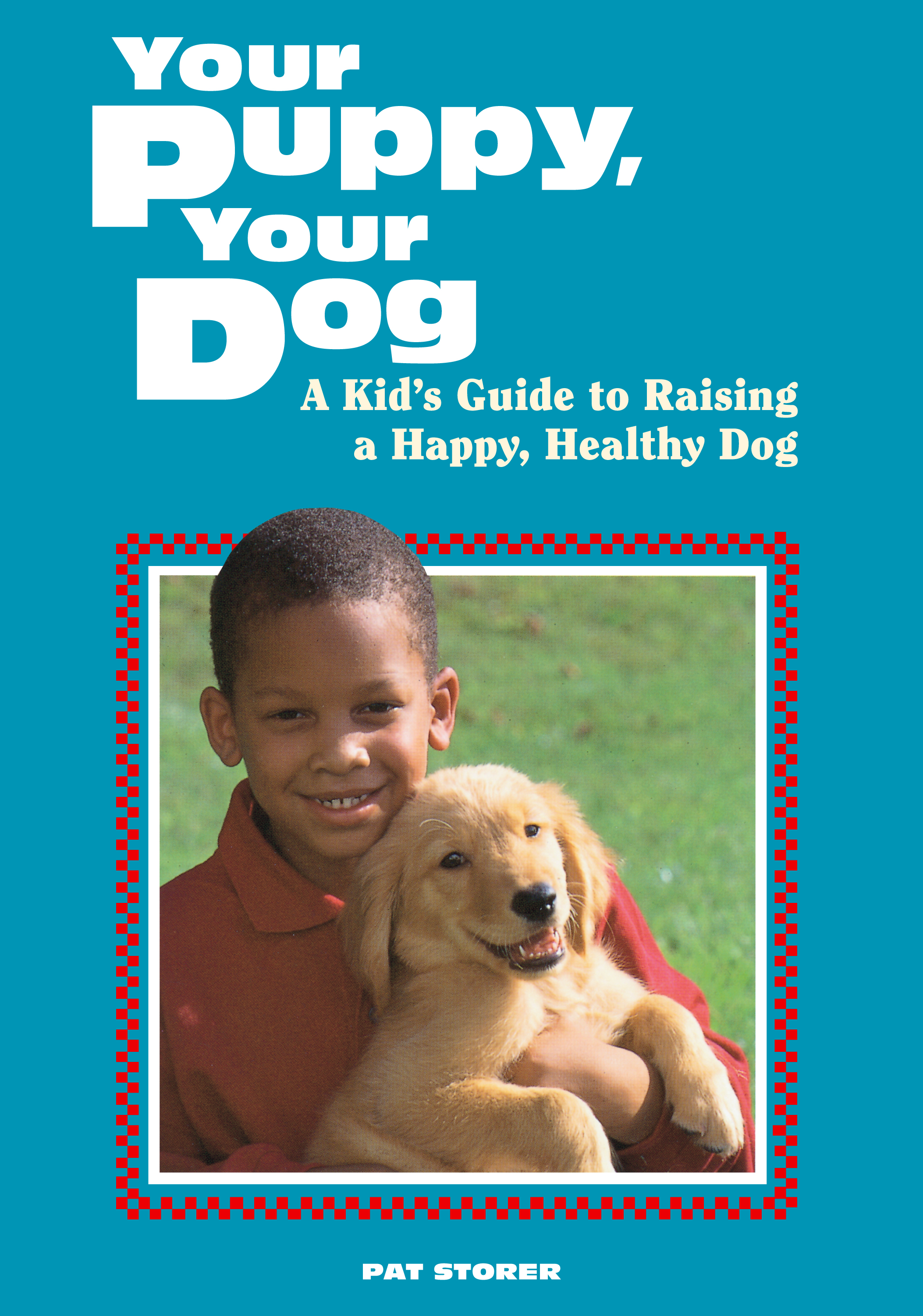 Your Puppy, Your Dog A Kid's Guide to Raising a Happy, Healthy Dog - Pat Storer