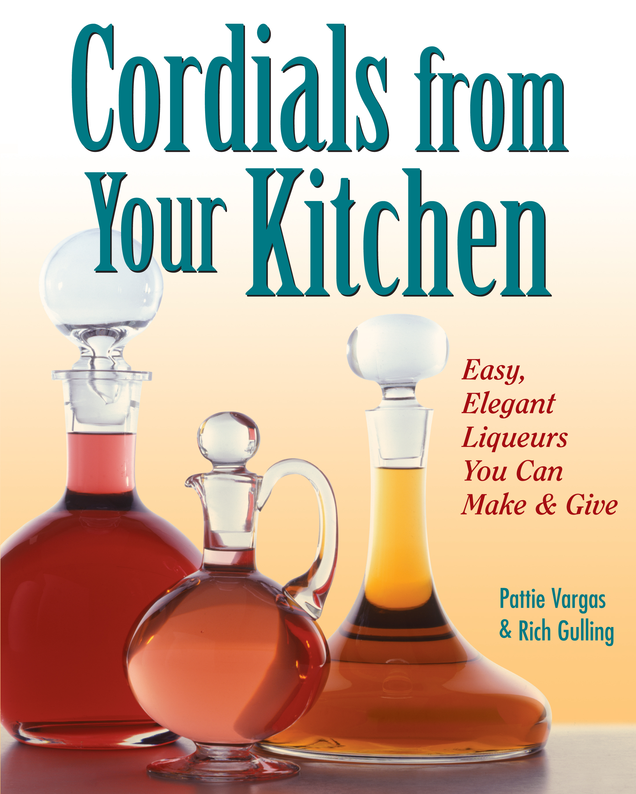 Cordials from Your Kitchen Easy, Elegant Liqueurs You Can Make & Give - Rich Gulling