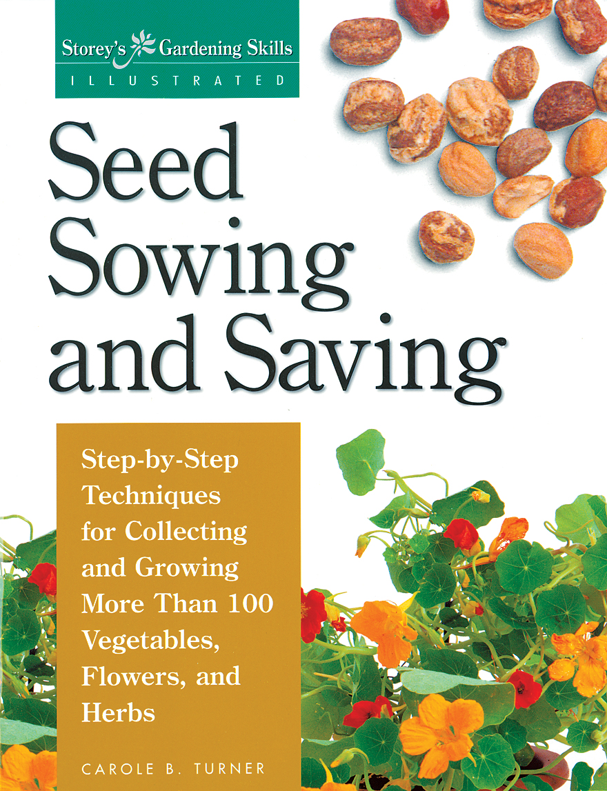 Seed Sowing and Saving Step-by-Step Techniques for Collecting and Growing More Than 100 Vegetables, Flowers, and Herbs - Carole B. Turner