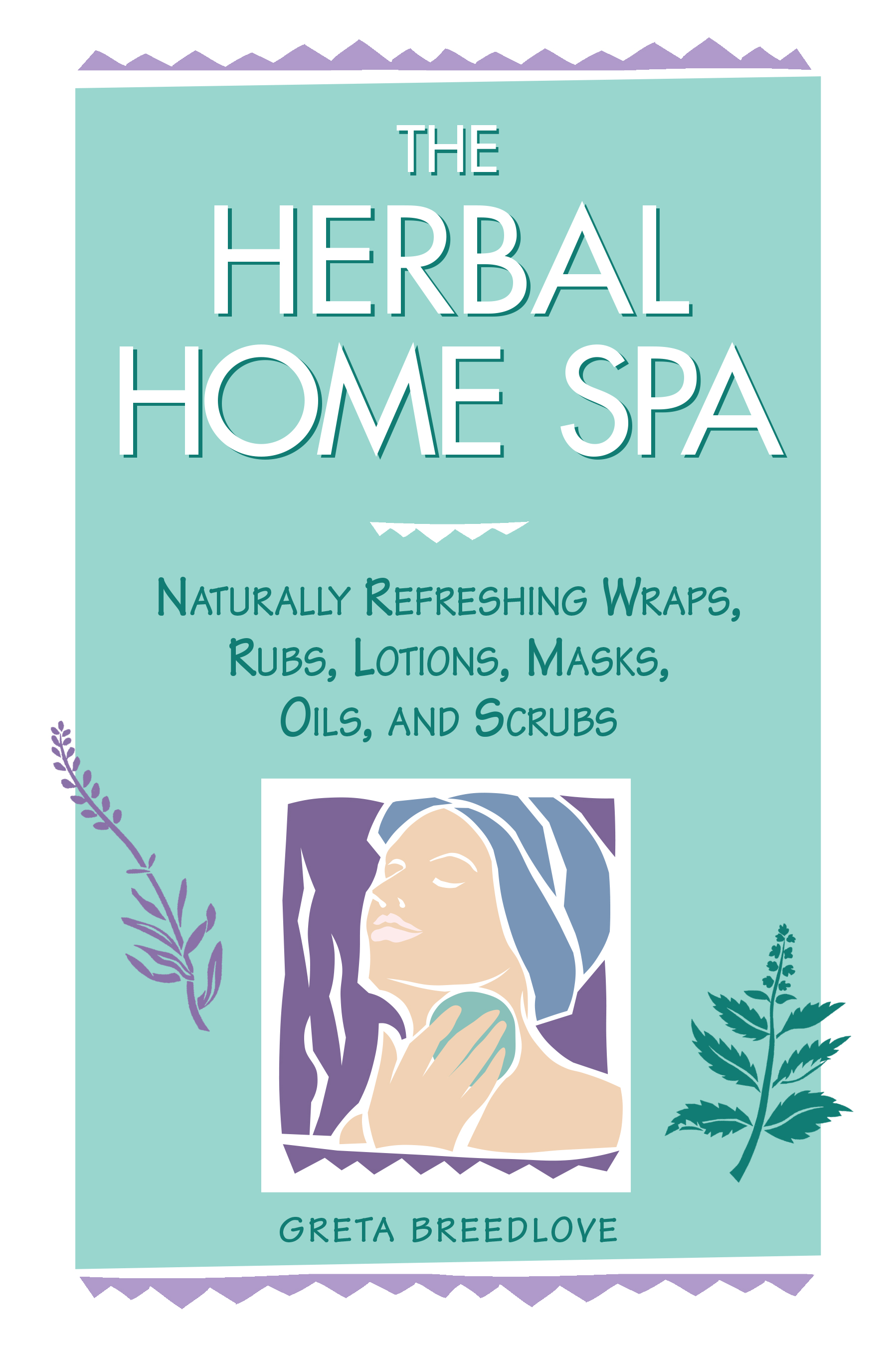 The Herbal Home Spa Naturally Refreshing Wraps, Rubs, Lotions, Masks, Oils, and Scrubs - Greta Breedlove