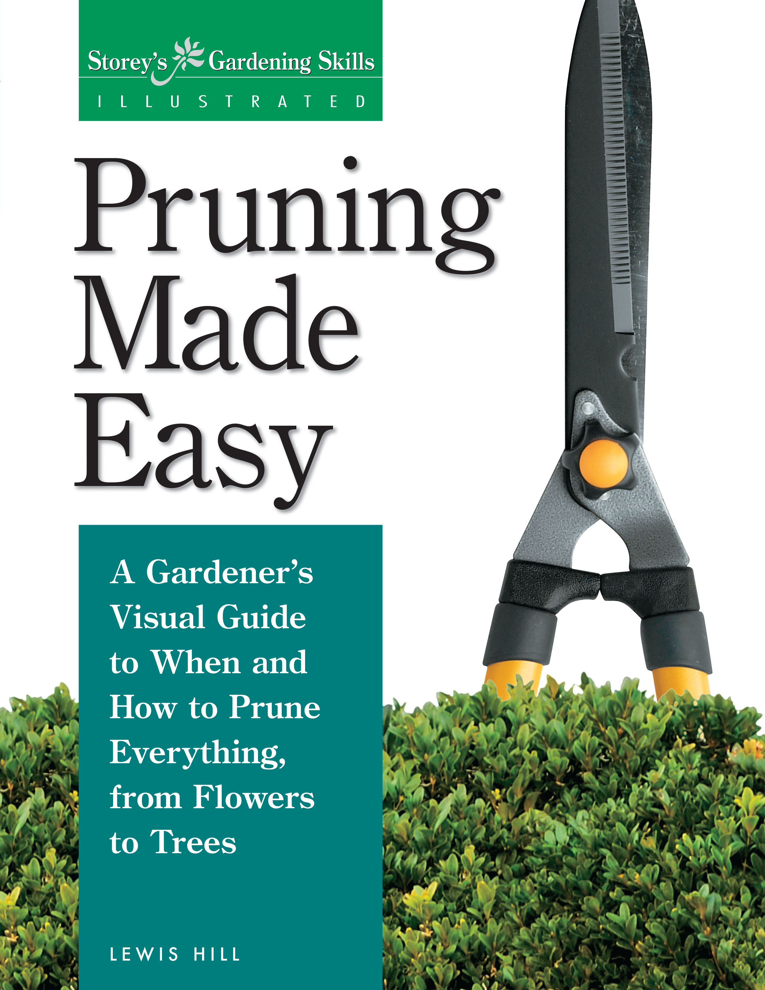 Pruning Made Easy A Gardener's Visual Guide to When and How to Prune Everything, from Flowers to Trees - Lewis Hill