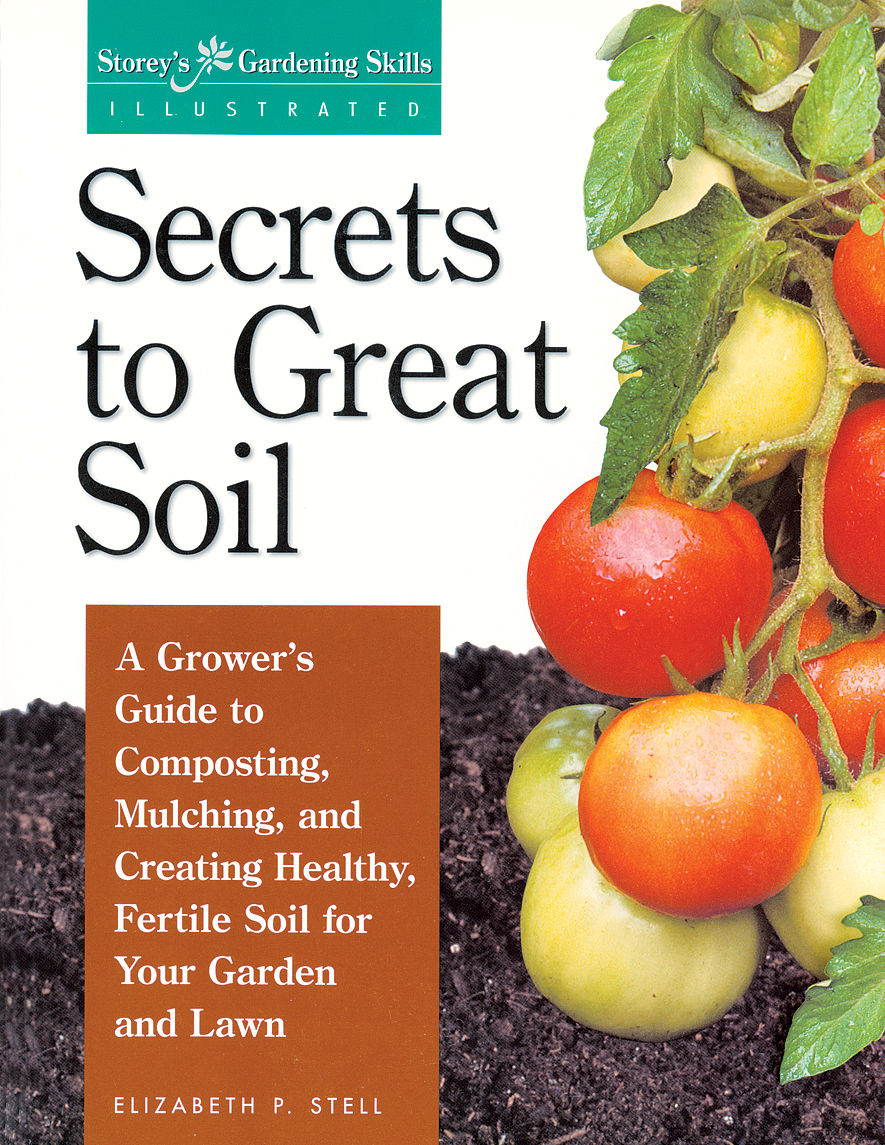 Secrets to Great Soil A Grower's Guide to Composting, Mulching, and Creating Healthy, Fertile Soil for Your Garden and Lawn - Elizabeth Stell