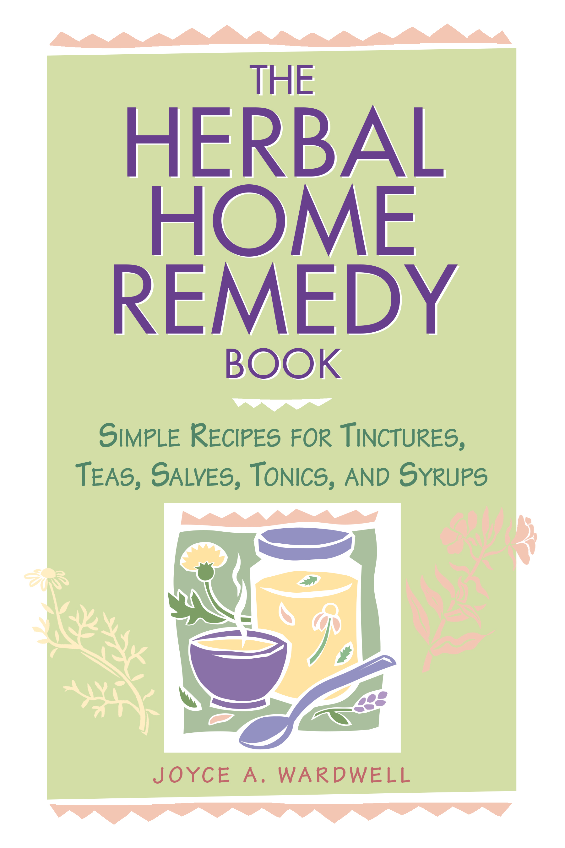 The Herbal Home Remedy Book Simple Recipes for Tinctures, Teas, Salves, Tonics, and Syrups - Joyce A. Wardwell