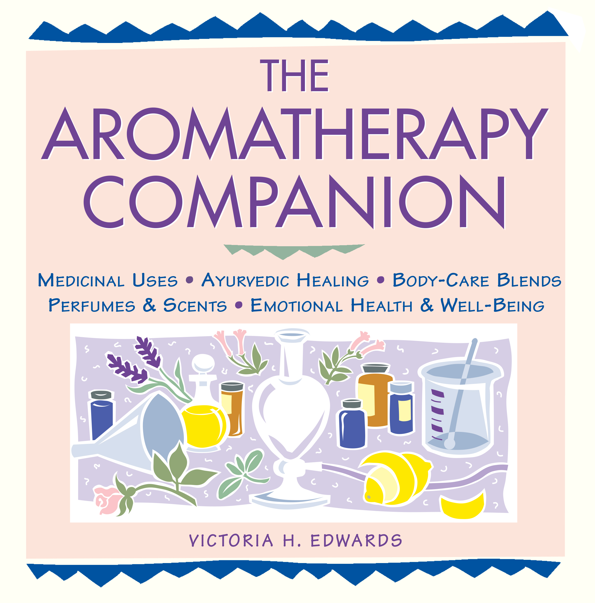 The Aromatherapy Companion Medicinal Uses/Ayurvedic Healing/Body-Care Blends/Perfumes & Scents/Emotional Health & Well-Being - Victoria H. Edwards