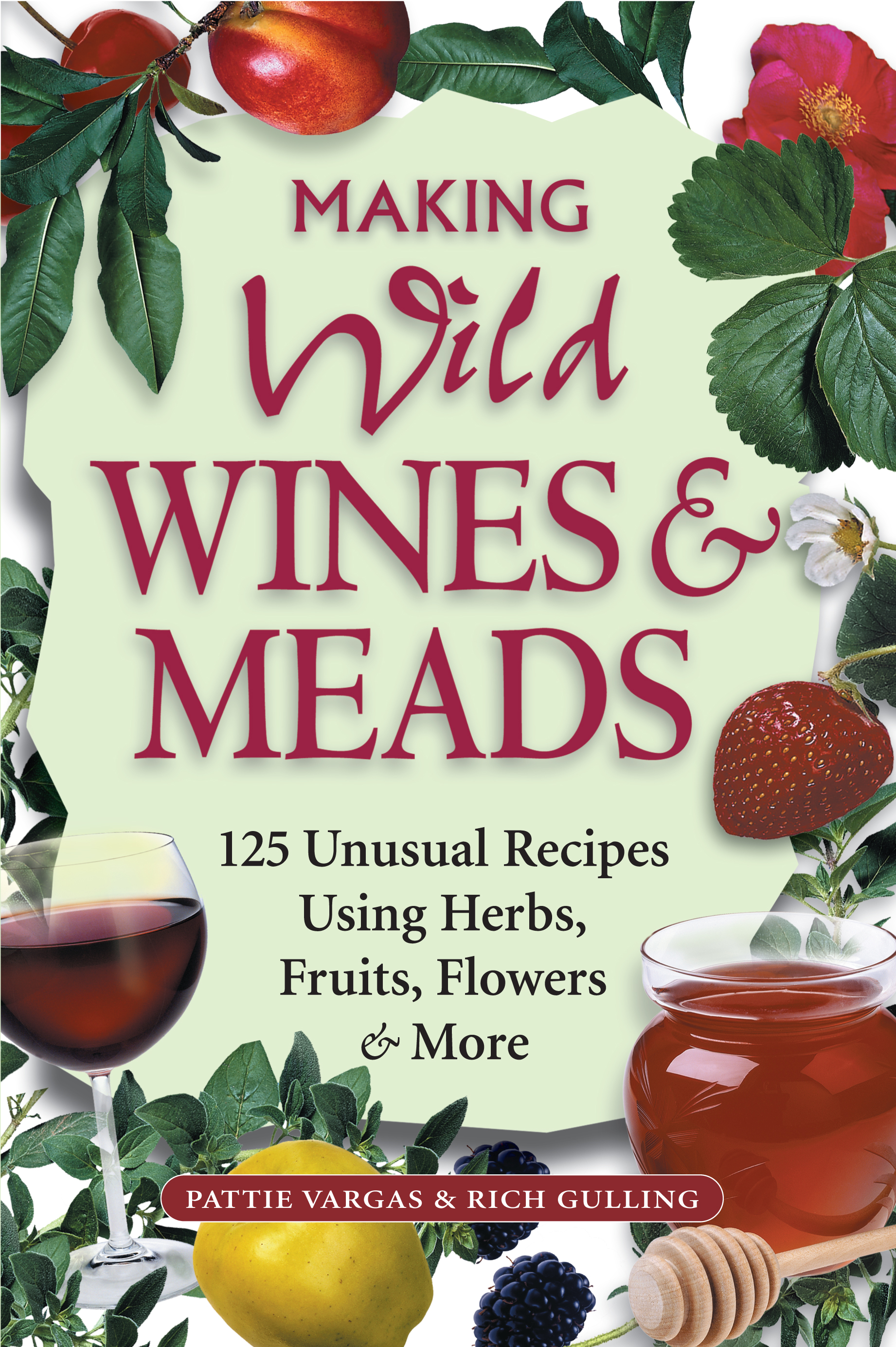Making Wild Wines & Meads 125 Unusual Recipes Using Herbs, Fruits, Flowers & More - Rich Gulling