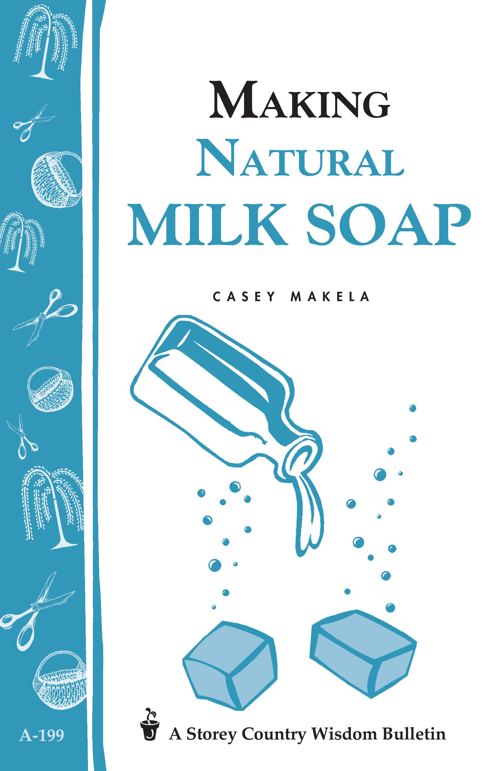 Making Natural Milk Soap Storey's Country Wisdom Bulletin A-199 - Casey Makela