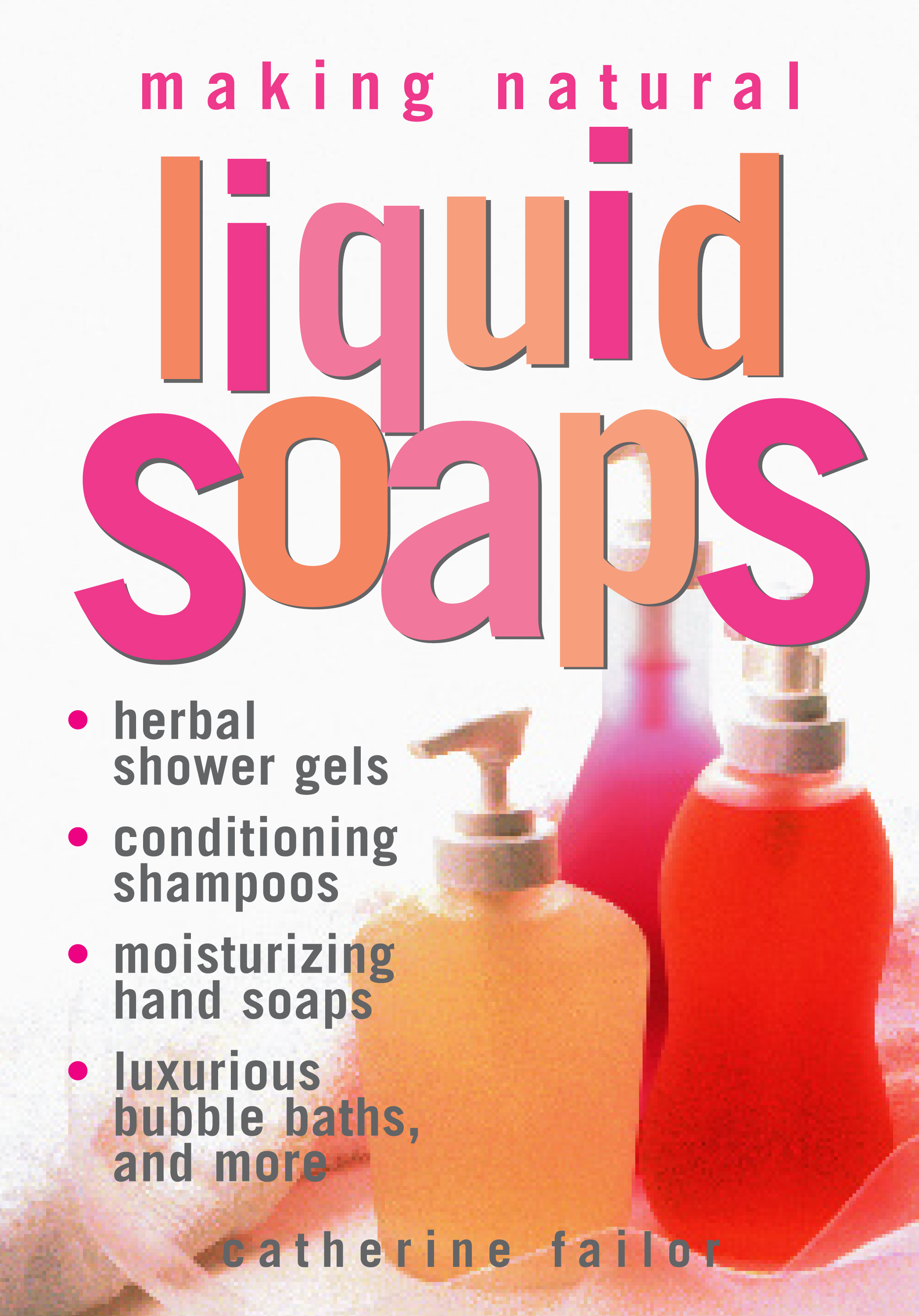 Making Natural Liquid Soaps Herbal Shower Gels, Conditioning Shampoos,  Moisturizing Hand Soaps, Luxurious Bubble Baths, and more - Catherine Failor