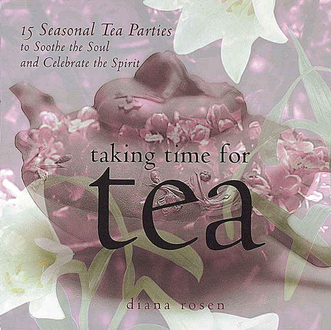 Taking Time for Tea 15 Seasonal Tea Parties to Soothe the Soul and Celebrate the Spirit - Diana Rosen
