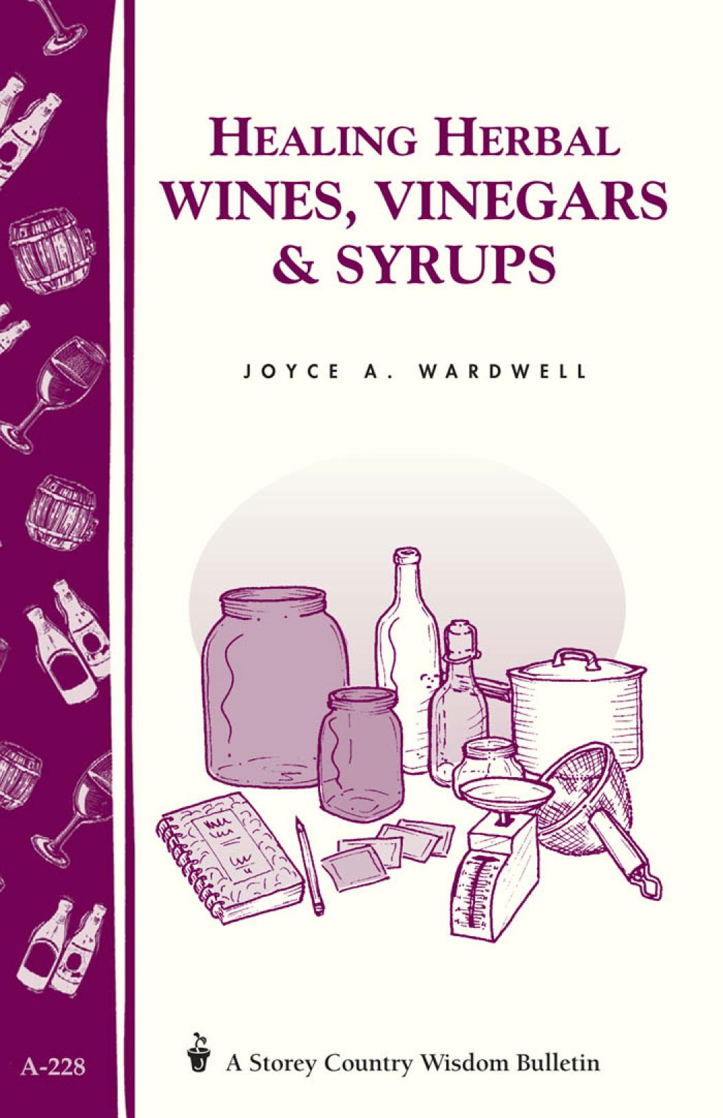 Healing Herbal Wines, Vinegars & Syrups Storey Country Wisdom Bulletin A-228 - Joyce A. Wardwell