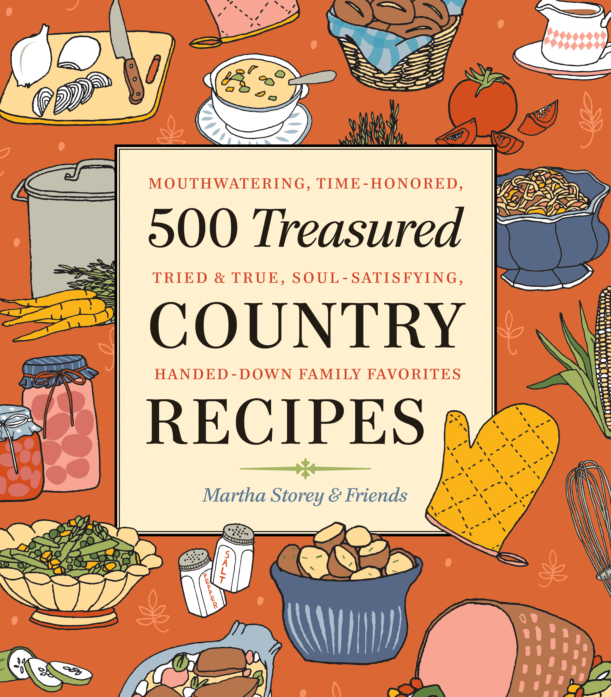 500 Treasured Country Recipes from Martha Storey and Friends Mouthwatering, Time-Honored, Tried-And-True, Handed-Down, Soul-Satisfying Dishes - Martha Storey