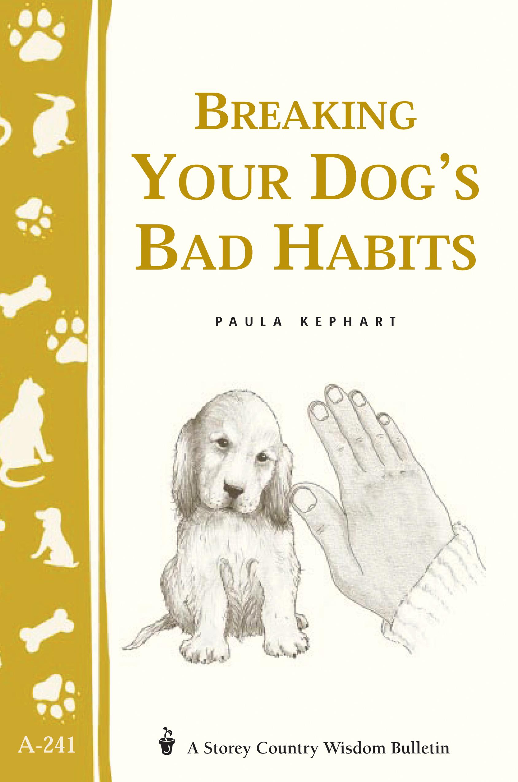 Breaking Your Dog's Bad Habits Storey's Country Wisdom Bulletin A-241 - Paula Kephart