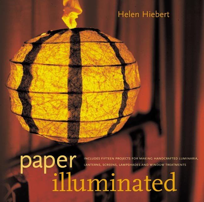 Paper Illuminated 15 Projects for Making Handcrafted Luminaria, Lanterns, Screens, Lamp Shades and Window Treatments - Helen Hiebert