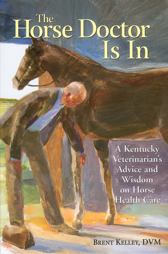 The Horse Doctor Is In A Kentucky Veterinarian's Advice and Wisdom on Horse Health Care - Brent Kelley