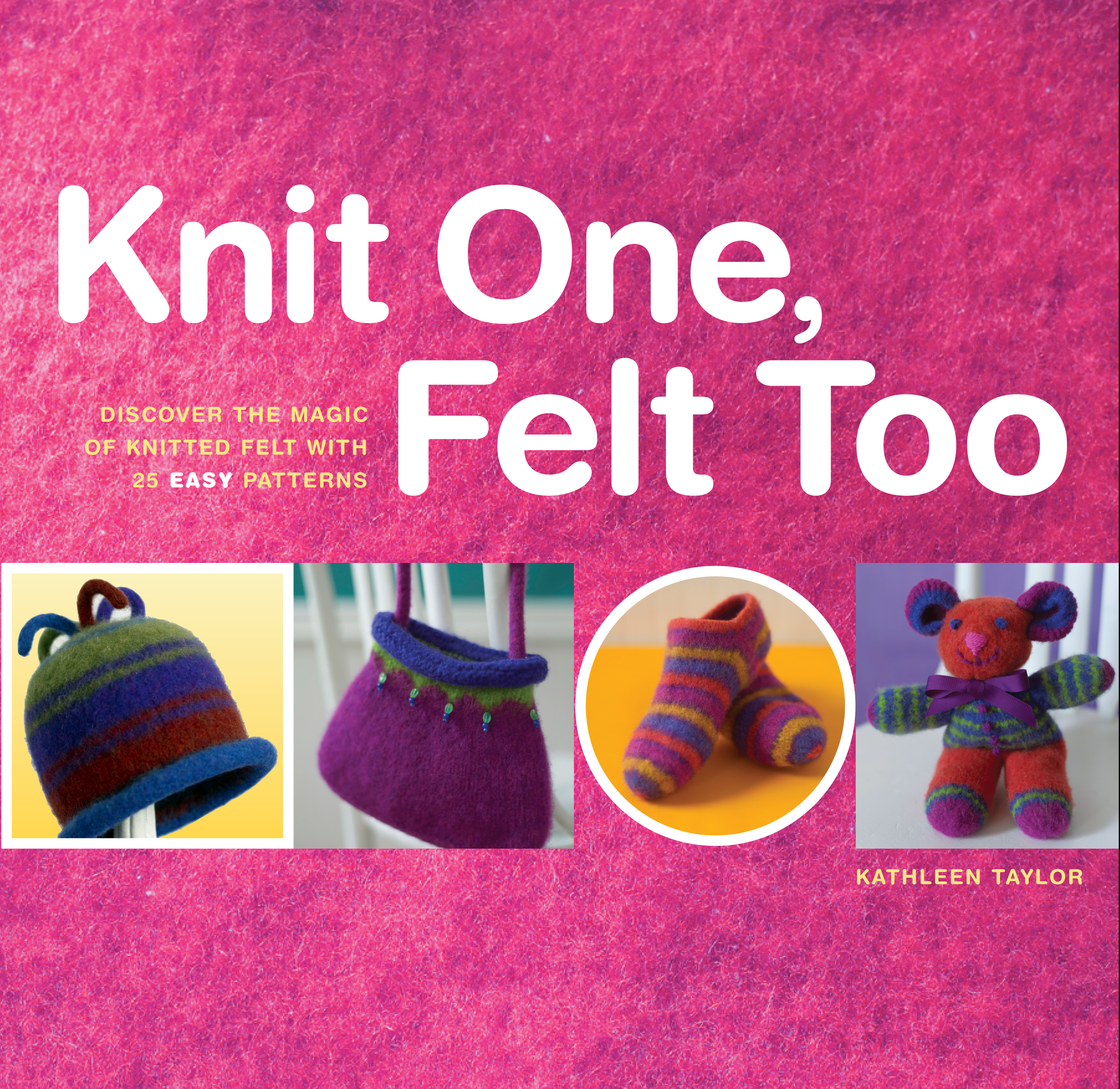 Knit One, Felt Too Discover the Magic of Knitted Felt with 25 Easy Patterns - Kathleen Taylor