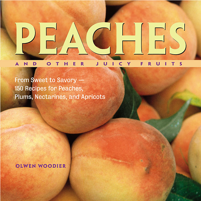 Peaches and Other Juicy Fruits From Sweet to Savory, 150 Recipes for Peaches, Plums, Nectarines and Apricots - Olwen Woodier