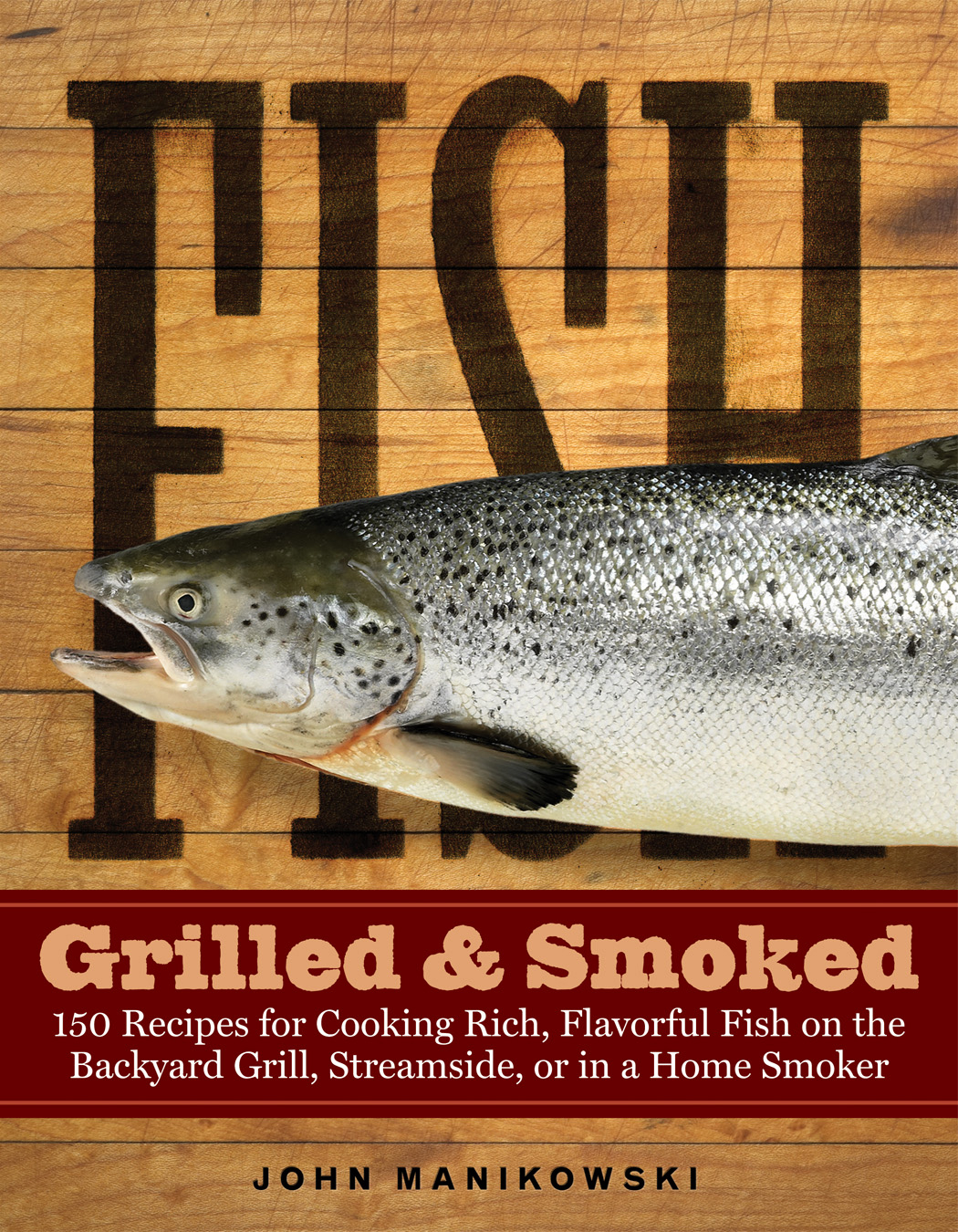 Fish Grilled & Smoked 150 Recipes for Cooking Rich, Flavorful Fish on the Backyard Grill, Streamside, or in a Home Smoker - John Manikowski