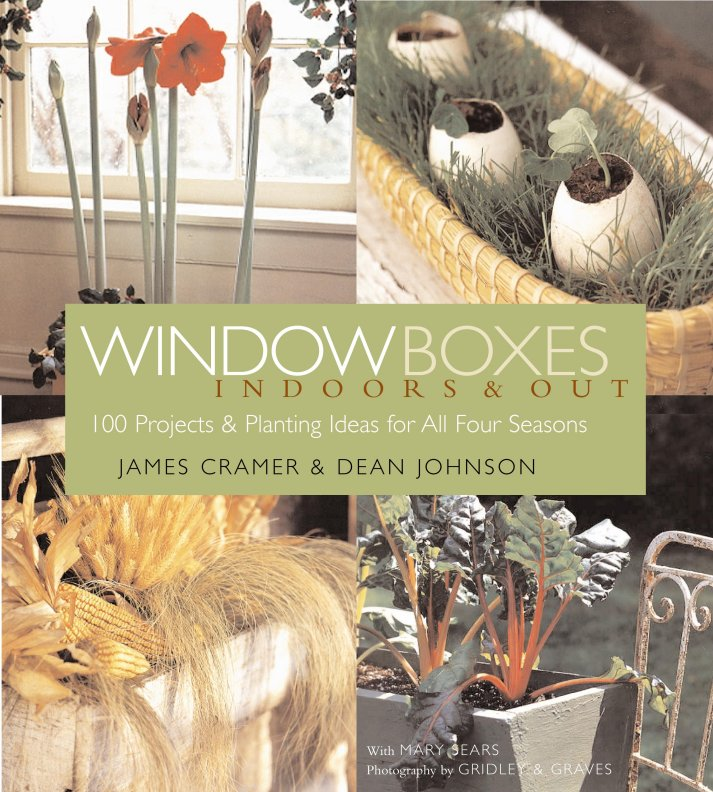 Window Boxes Indoors & Out: 100 Projects & Planting Ideas for All Four Seasons - James Cramer