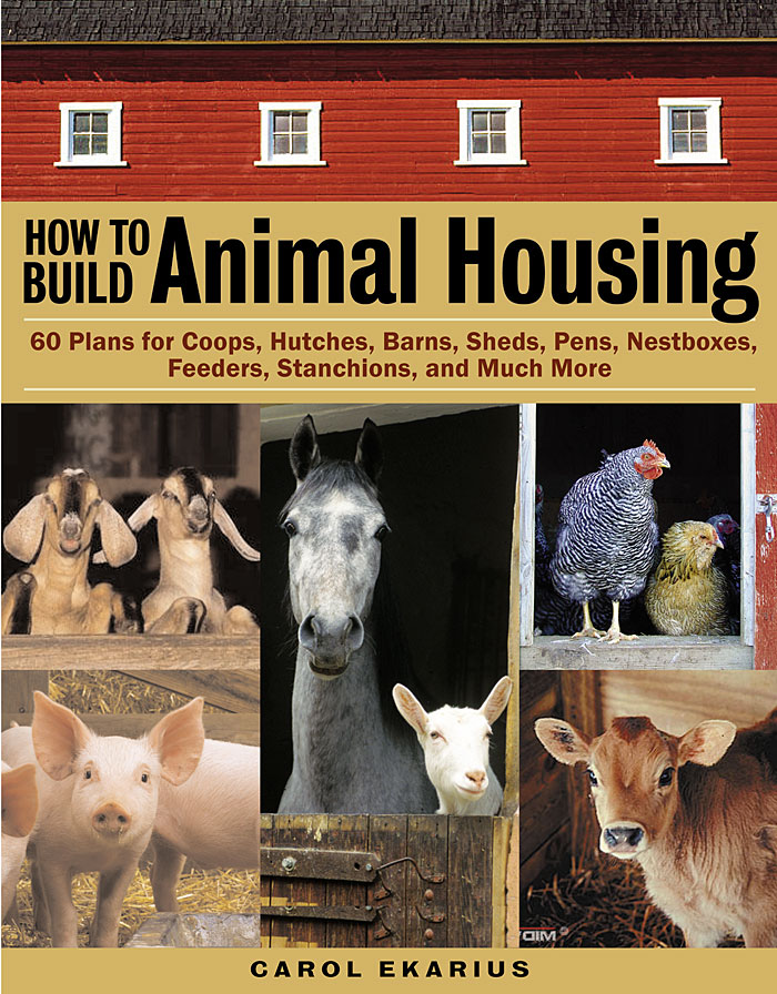 How to Build Animal Housing 60 Plans for Coops, Hutches, Barns, Sheds, Pens, Nestboxes, Feeders, Stanchions, and Much More - Carol Ekarius
