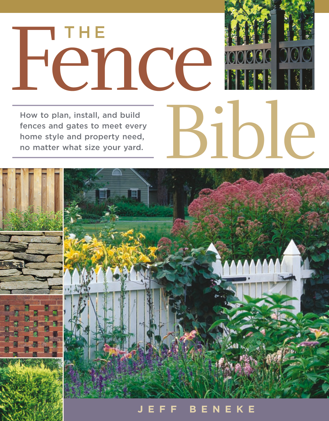 The Fence Bible How to plan, install, and build fences and gates to meet every home style and property need, no matter what size your yard. - Jeff Beneke