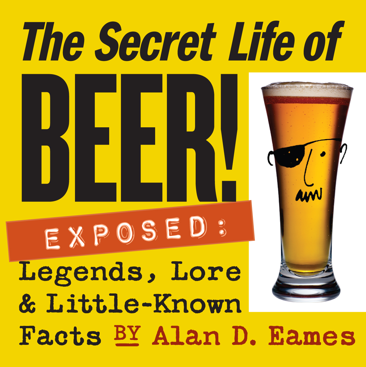 The Secret Life of Beer! Exposed: Legends, Lore & Little-Known Facts - Alan D. Eames