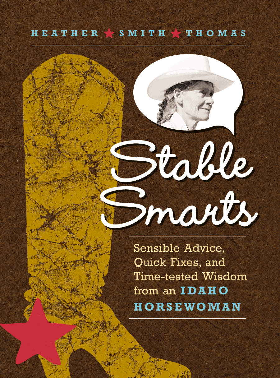 Stable Smarts Sensible Advice, Quick Fixes, and Time-tested Wisdom from an Idaho Horsewoman - Heather Smith Thomas