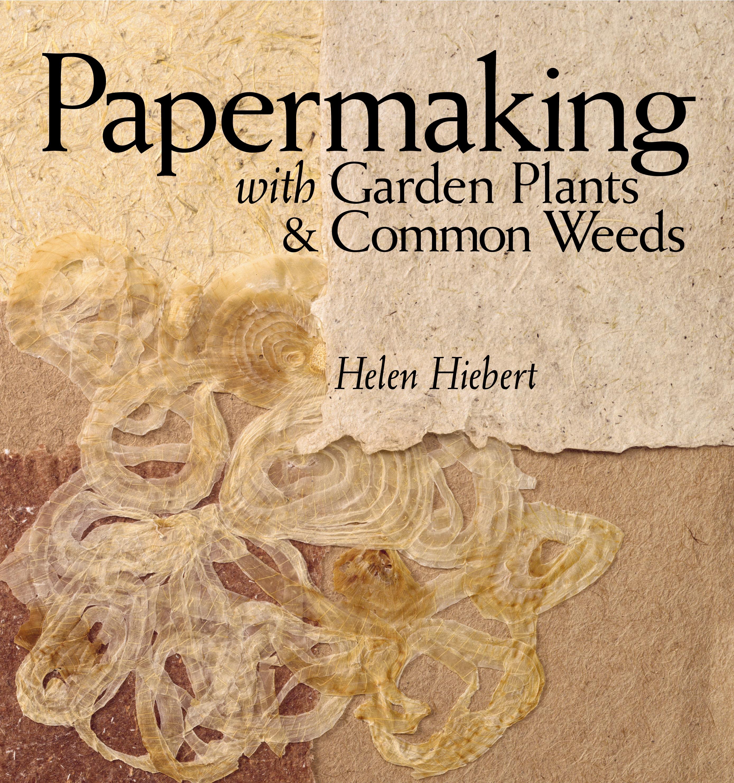 Papermaking with Garden Plants & Common Weeds  - Helen Hiebert