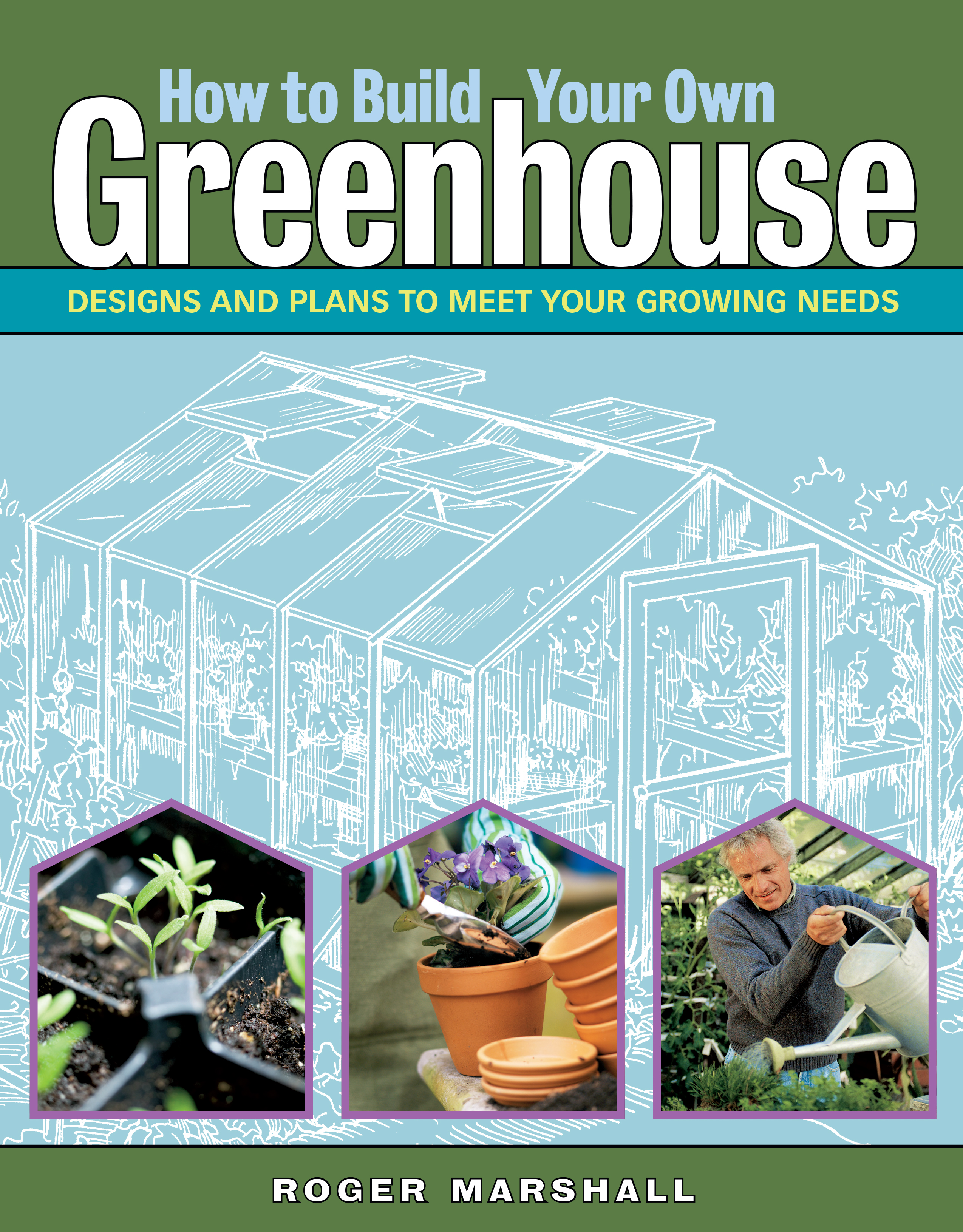 How to Build Your Own Greenhouse Designs and Plans to Meet Your Growing Needs - Roger Marshall
