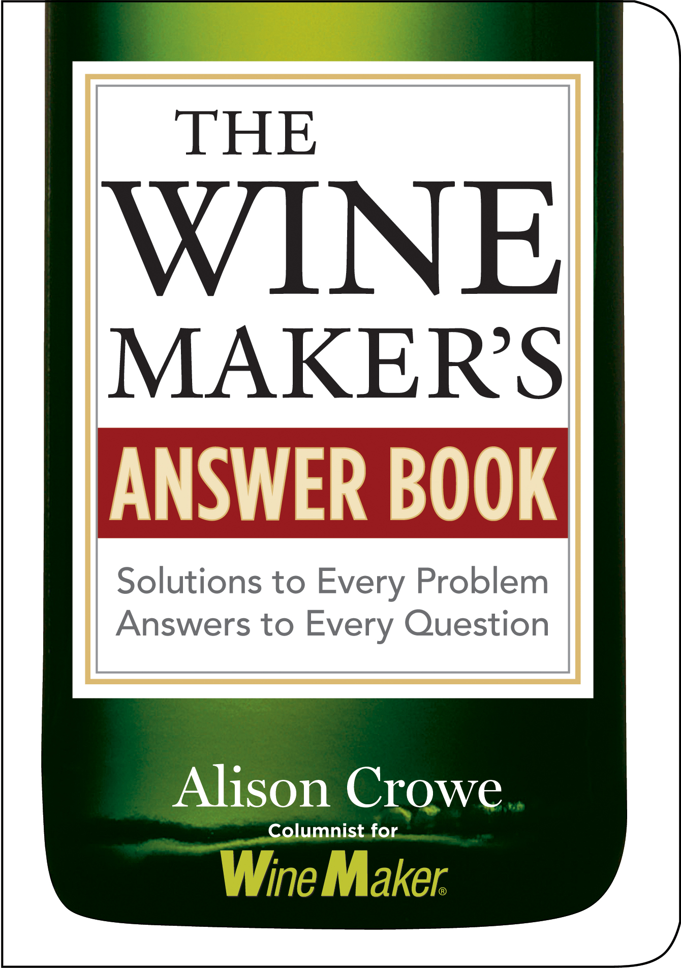 The Winemaker's Answer Book Solutions to Every Problem; Answers to Every Question - Alison Crowe