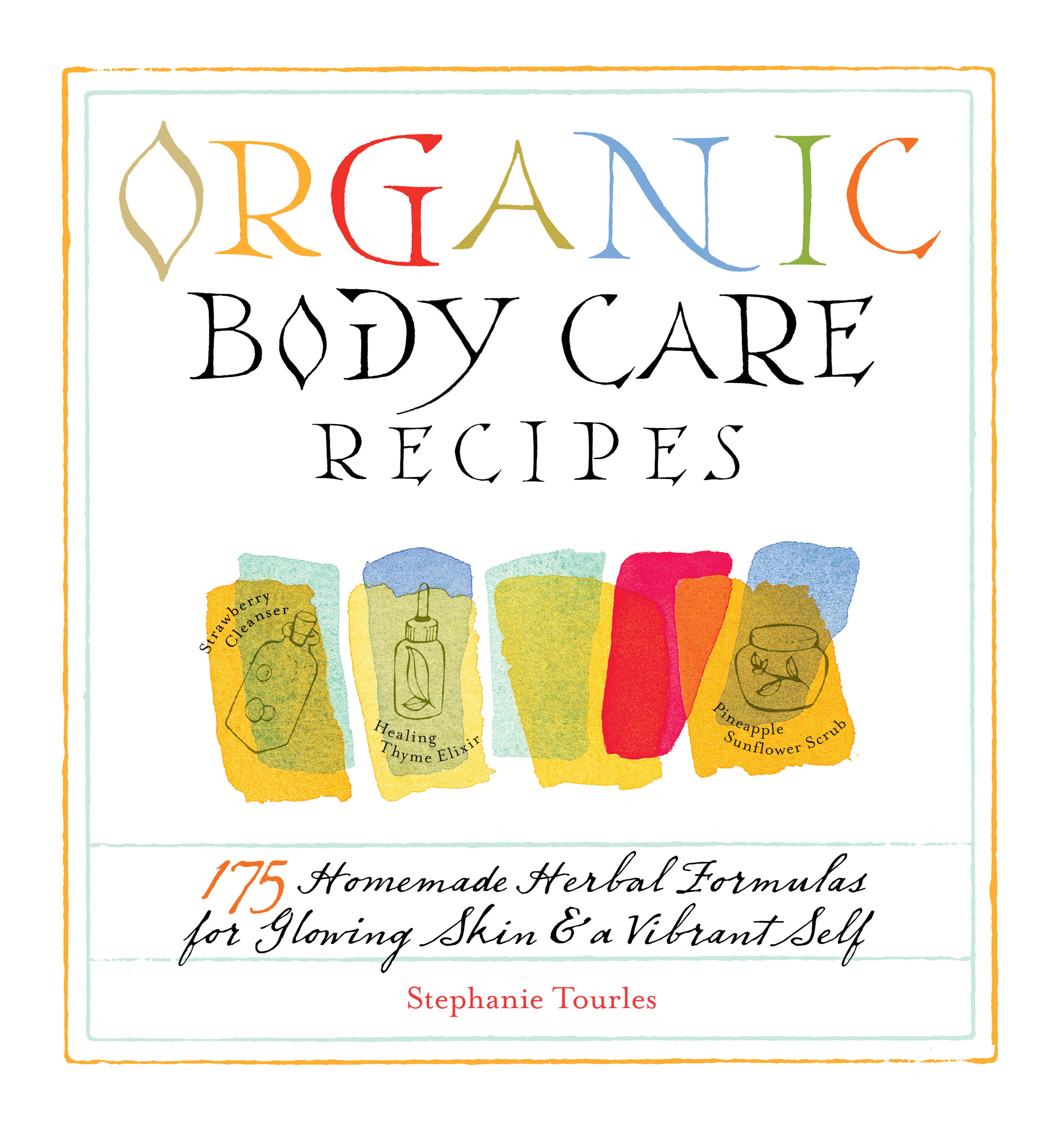 Organic Body Care Recipes 175 Homeade Herbal Formulas for Glowing Skin & a Vibrant Self - Stephanie L. Tourles