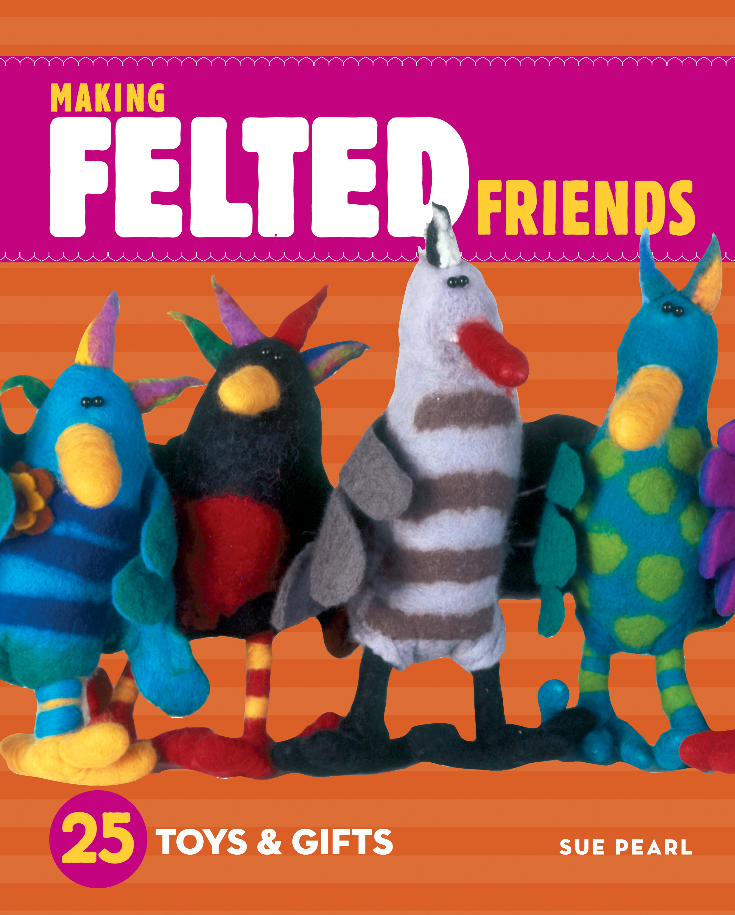 Making Felted Friends 25 Toys & Gifts - Sue Pearl