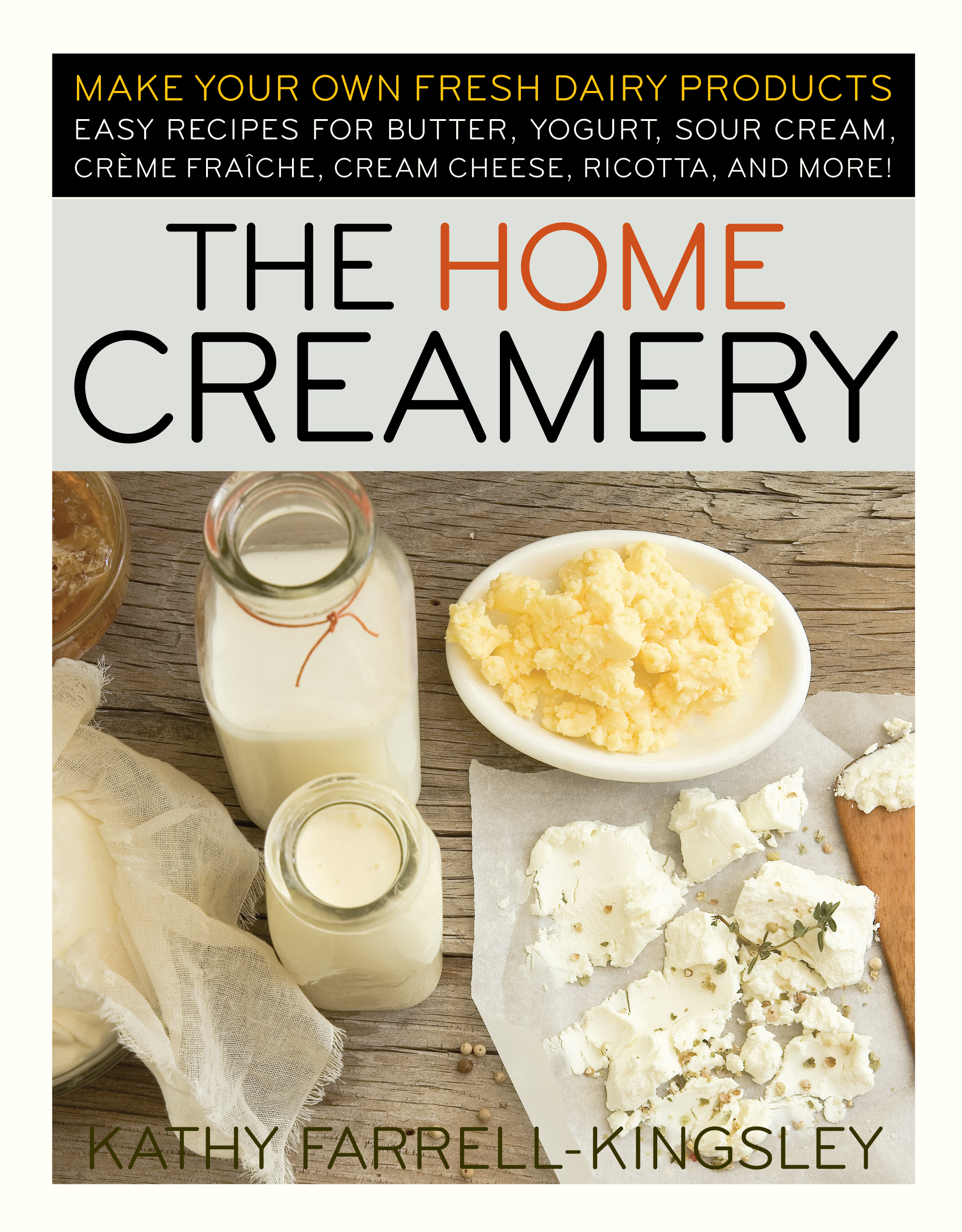 The Home Creamery Make Your Own Fresh Dairy Products; Easy Recipes for Butter, Yogurt, Sour Cream, Creme Fraiche, Cream Cheese, Ricotta, and More! - Kathy Farrell-Kingsley