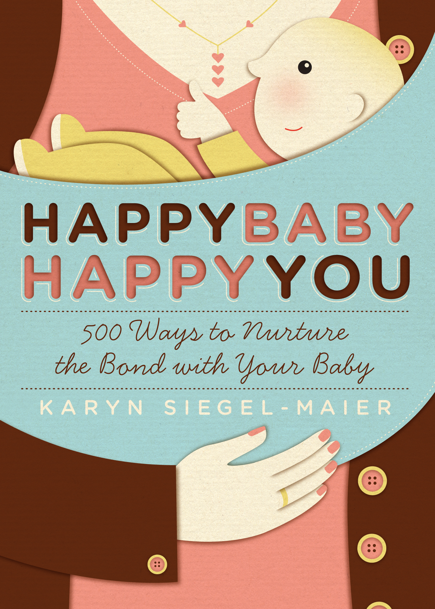 Happy Baby, Happy You 500 Ways to Nurture the Bond with Your Baby - Karyn Siegel-Maier