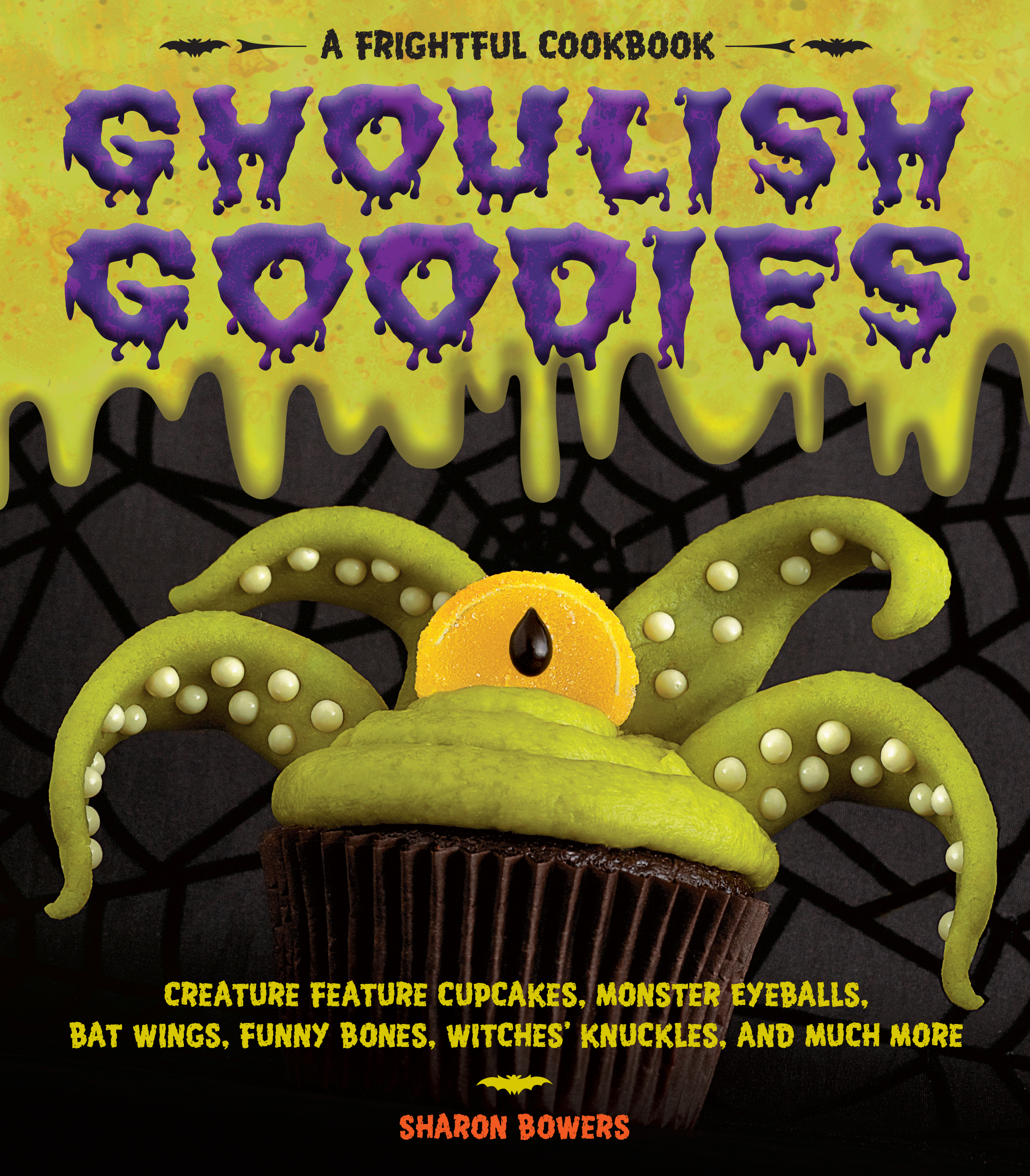 Ghoulish Goodies Creature Feature Cupcakes, Monster Eyeballs, Bat Wings, Funny Bones, Witches' Knuckles, and Much More! - Sharon Bowers