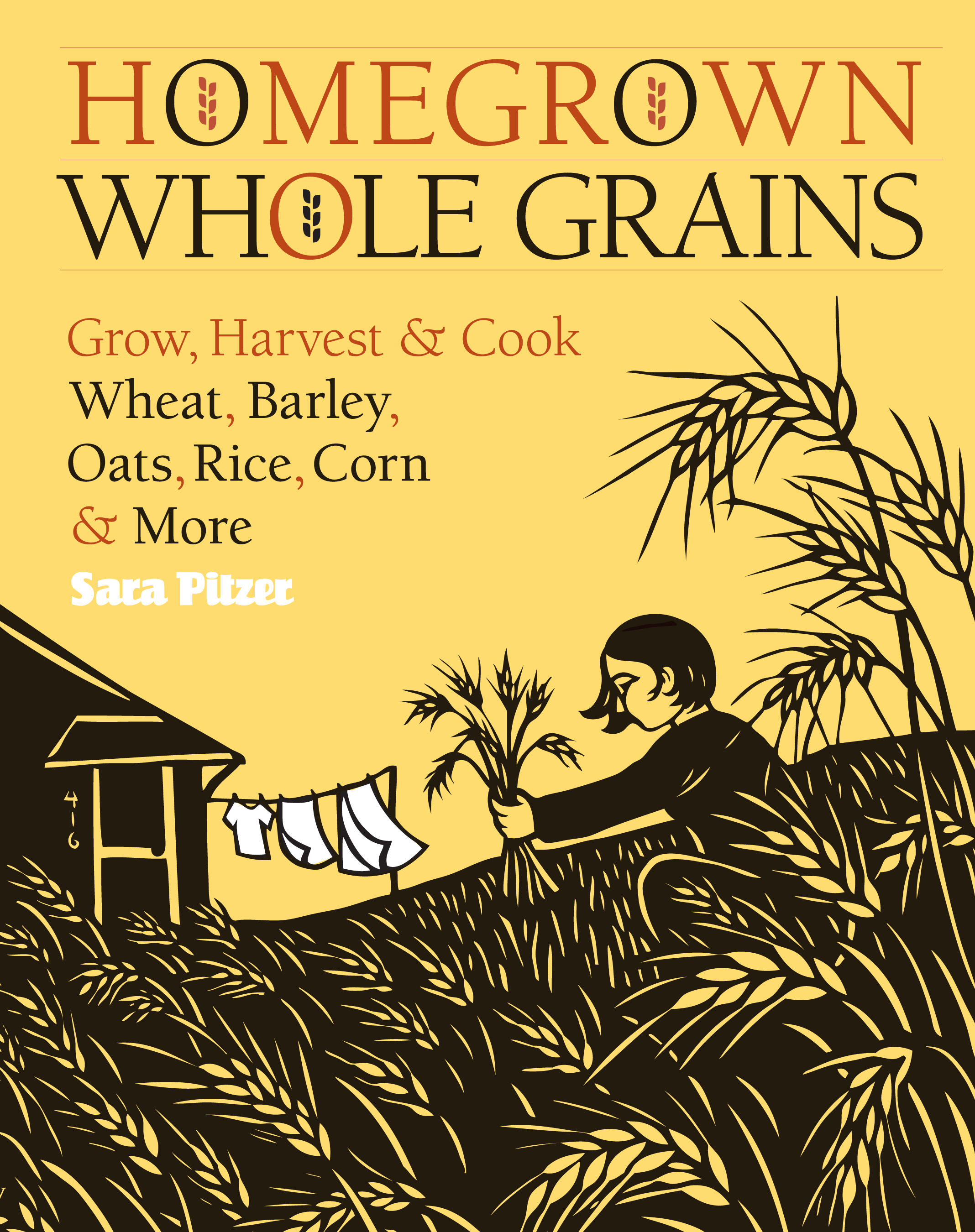 Homegrown Whole Grains Grow, Harvest, and Cook Wheat, Barley, Oats, Rice, Corn and More - Sara Pitzer