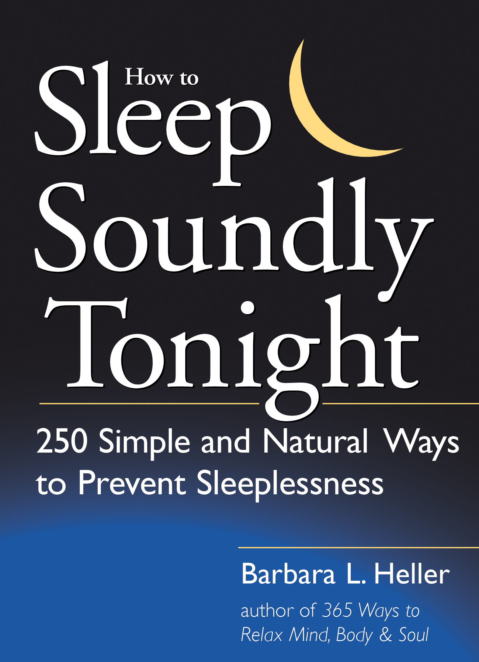 How to Sleep Soundly Tonight 250 Simple and Natural Ways to Prevent Sleeplessness - Barbara L. Heller