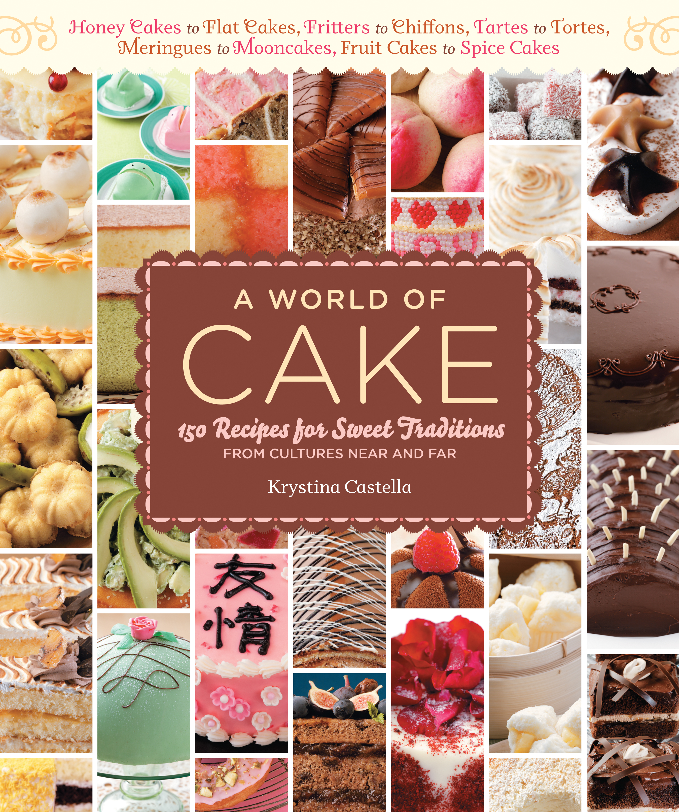 A World of Cake 150 Recipes for Sweet Traditions from Cultures Near and Far; Honey cakes to flat cakes, fritters to chiffons, tartes to tortes, meringues to mooncakes, fruit cakes to spice cakes - Krystina Castella