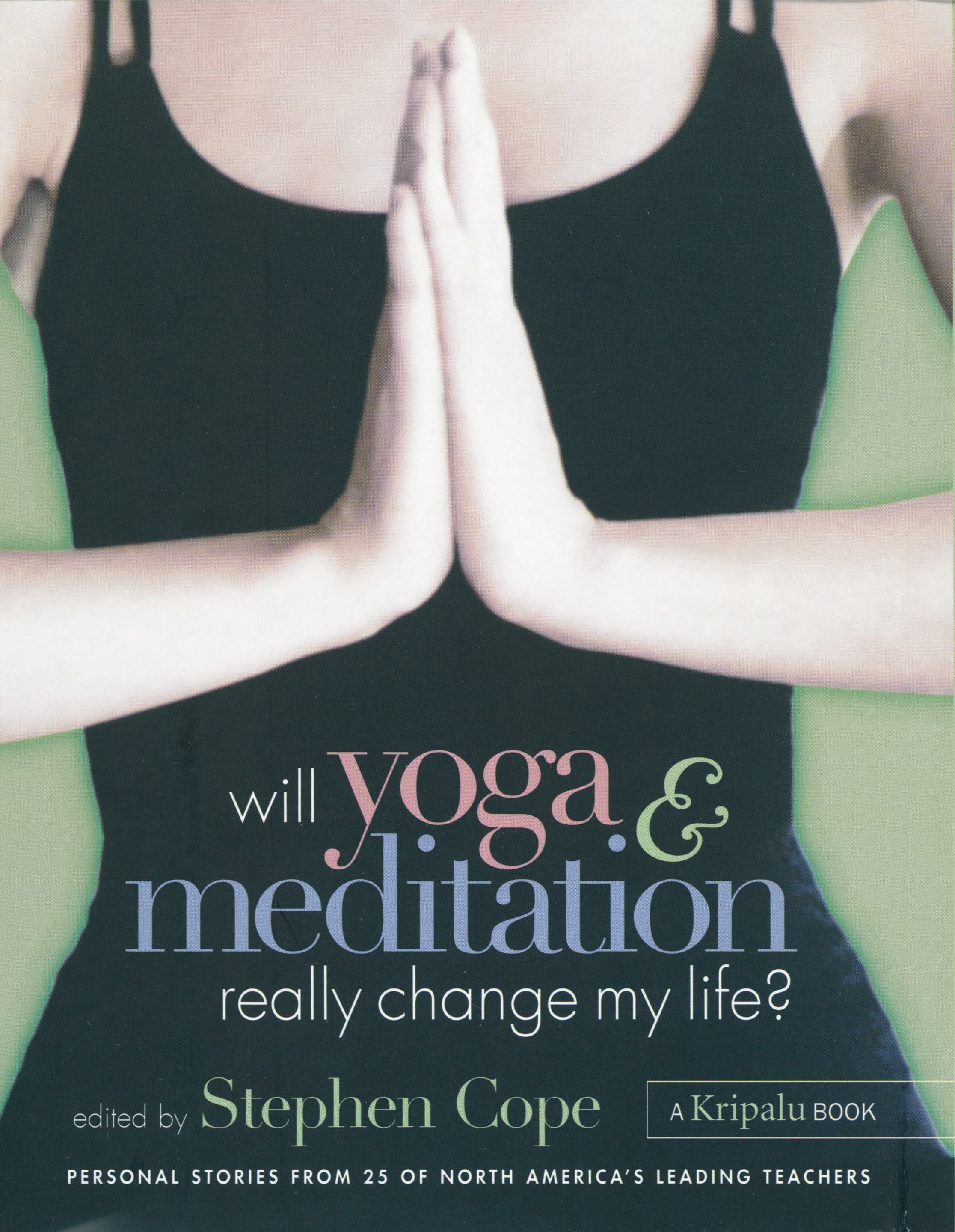Will Yoga & Meditation Really Change My Life? Personal Stories from 25 of North America's Leading Teachers; A Kripalu Book - Stephen Cope